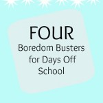 Four Boredom Busters for Days Off School