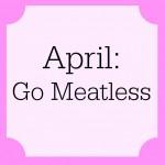 April: Go Meatless!