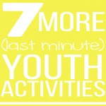 7 More (Last-Minute) Youth Activities