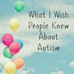 What I Wish People Knew About Autism