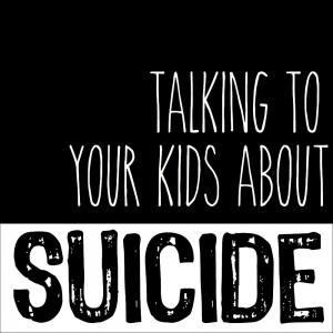 Talking To Your Kids About Suicide
